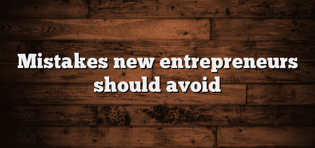 Mistakes New Entrepreneurs Should Avoid