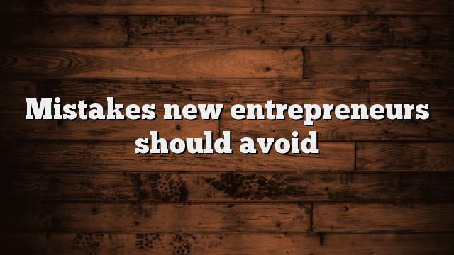Mistakes New Entrepreneurs Should Avoid